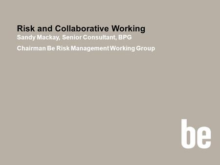 Risk and Collaborative Working Sandy Mackay, Senior Consultant, BPG Chairman Be Risk Management Working Group.