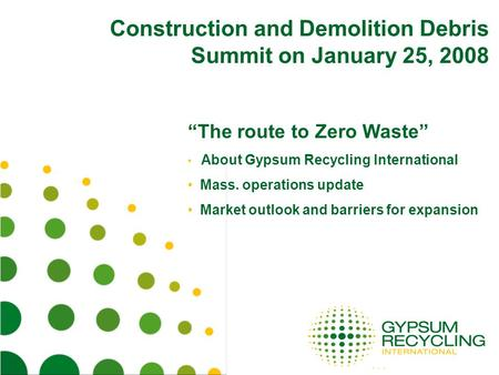Construction and Demolition Debris Summit on January 25, 2008 The route to Zero Waste About Gypsum Recycling International Mass. operations update Market.