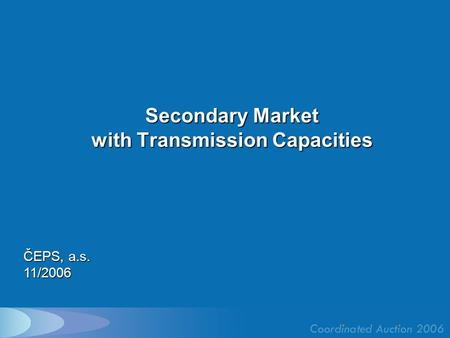 Secondary Market with Transmission Capacities ČEPS, a.s. 11/2006.