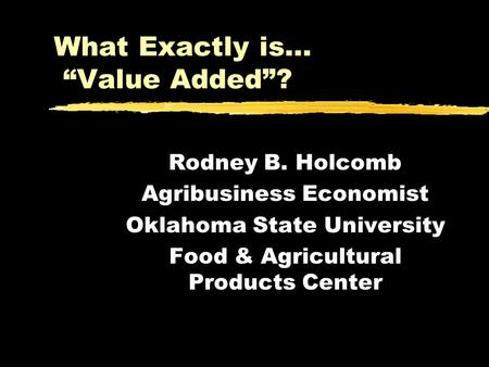What Exactly is… Value Added? Rodney B. Holcomb Agribusiness Economist Oklahoma State University Food & Agricultural Products Center.