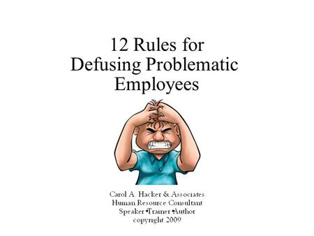 12 Rules for Defusing Problematic Employees. 12 Rules For Defusing Problematic Employees 2 There are ways to deal with difficult employees. Take action.