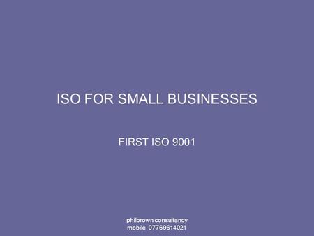 Philbrown consultancy mobile 07769614021 ISO FOR SMALL BUSINESSES FIRST ISO 9001.