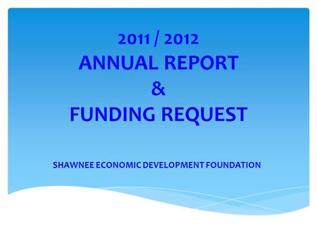 2011 / 2012 ANNUAL REPORT & FUNDING REQUEST SHAWNEE ECONOMIC DEVELOPMENT FOUNDATION.