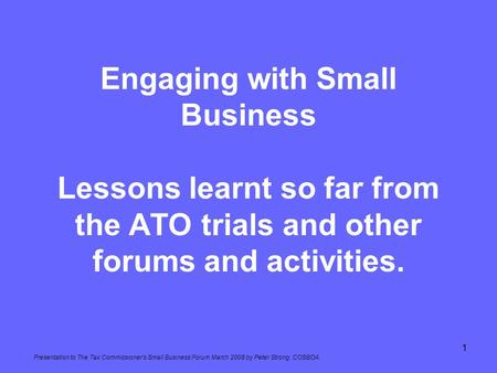 Engaging with Small Business Lessons learnt so far from the ATO trials and other forums and activities. Presentation to The Tax Commissioner's Small Business.
