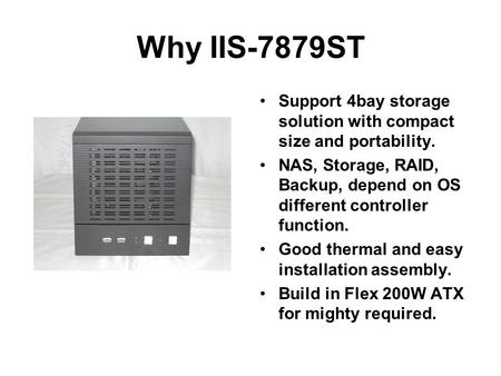Why IIS-7879ST Support 4bay storage solution with compact size and portability. NAS, Storage, RAID, Backup, depend on OS different controller function.