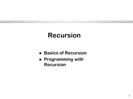 1 l Basics of Recursion l Programming with Recursion Recursion.