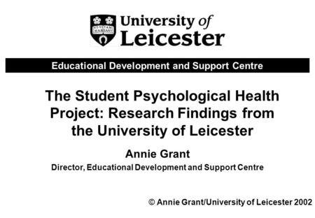 The Student Psychological Health Project: Research Findings from the University of Leicester Annie Grant Director, Educational Development and Support.