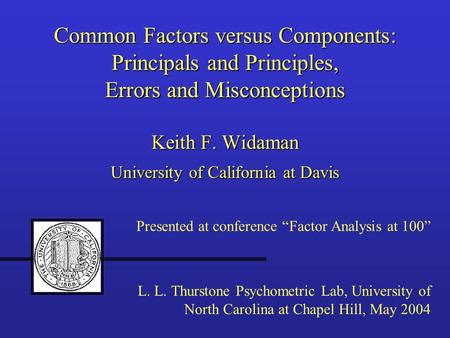 Common Factors versus Components: Principals and Principles, Errors and Misconceptions Keith F. Widaman University of California at Davis Presented at.