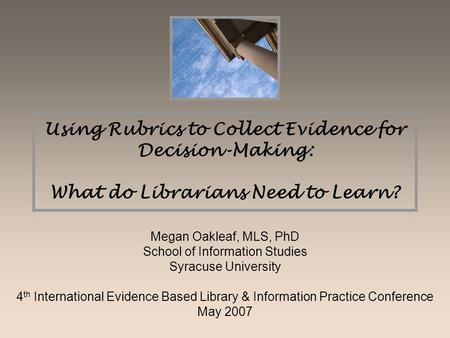 Using Rubrics to Collect Evidence for Decision-Making: What do Librarians Need to Learn? Megan Oakleaf, MLS, PhD School of Information Studies Syracuse.