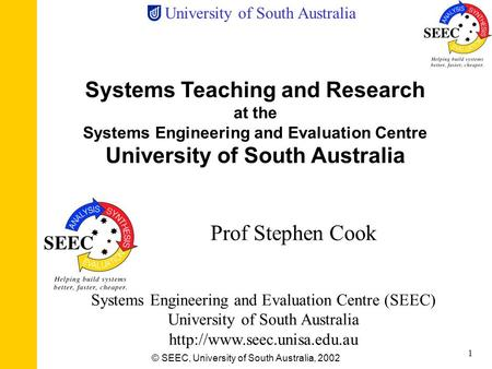 University of South Australia © SEEC, University of South Australia, 2002 1 Systems Teaching and Research at the Systems Engineering and Evaluation Centre.