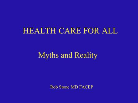 HEALTH CARE FOR ALL Myths and Reality Rob Stone MD FACEP.