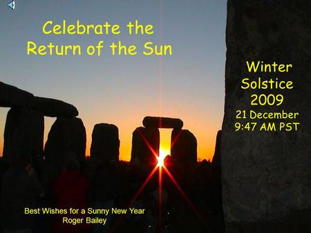 Celebrate the Return of the Sun Winter Solstice 2009 21 December 9:47 AM PST Best Wishes for a Sunny New Year Roger Bailey.