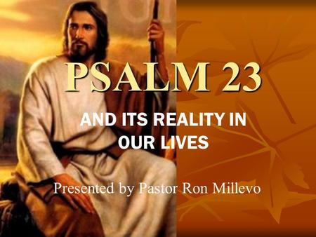 PSALM 23 AND ITS REALITY IN OUR LIVES Presented by Pastor Ron Millevo.