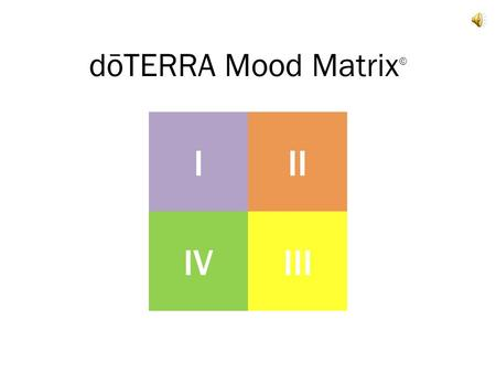 DōTERRA Mood Matrix © III IIIIV. Our moods are a complex interplay of emotional and physical components.