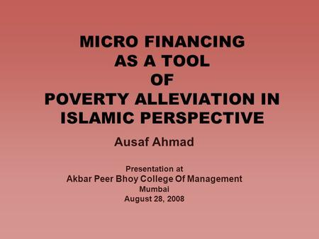 MICRO FINANCING AS A TOOL OF POVERTY ALLEVIATION IN ISLAMIC PERSPECTIVE Ausaf Ahmad Presentation at Akbar Peer Bhoy College Of Management Mumbai August.