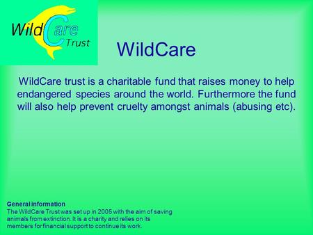 WildCare WildCare trust is a charitable fund that raises money to help endangered species around the world. Furthermore the fund will also help prevent.