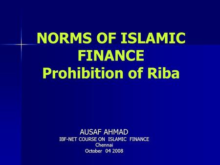 NORMS OF ISLAMIC FINANCE Prohibition of Riba AUSAF AHMAD IBF-NET COURSE ON ISLAMIC FINANCE Chennai October 04 2008.