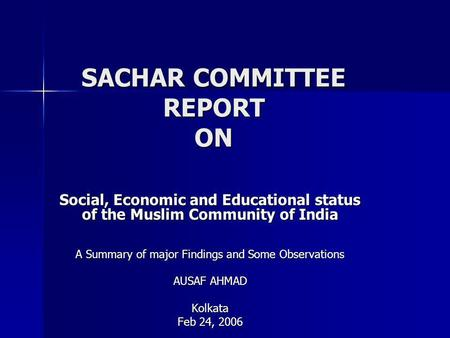 SACHAR COMMITTEE REPORT ON Social, Economic and Educational status of the Muslim Community of India A Summary of major Findings and Some Observations AUSAF.