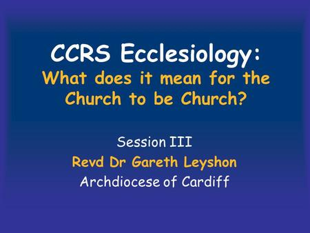 CCRS Ecclesiology: What does it mean for the Church to be Church? Session III Revd Dr Gareth Leyshon Archdiocese of Cardiff.