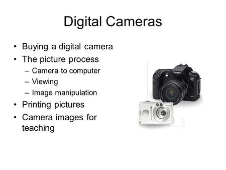 Digital Cameras Buying a digital camera The picture process –Camera to computer –Viewing –Image manipulation Printing pictures Camera images for teaching.