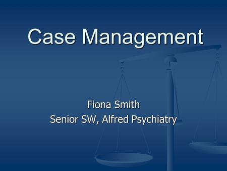 Case Management Fiona Smith Senior SW, Alfred Psychiatry.