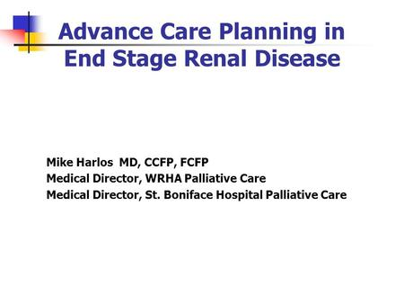 Advance Care Planning in End Stage Renal Disease Mike Harlos MD, CCFP, FCFP Medical Director, WRHA Palliative Care Medical Director, St. Boniface Hospital.