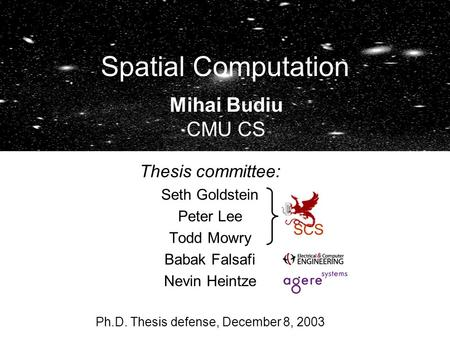 Spatial Computation Thesis committee: Seth Goldstein Peter Lee Todd Mowry Babak Falsafi Nevin Heintze Ph.D. Thesis defense, December 8, 2003 SCS Mihai.