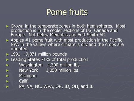 Pome fruits Grown in the temperate zones in both hemispheres. Most production is in the cooler sections of US, Canada and Europe. Not below Memphis and.