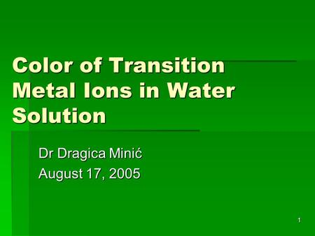 1 Color of Transition Metal Ions in Water Solution Dr Dragica Minić August 17, 2005.