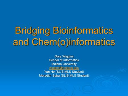 Bridging Bioinformatics and Chem(o)informatics Gary Wiggins School of Informatics Indiana University Yan He (SLIS MLS Student) Meredith.