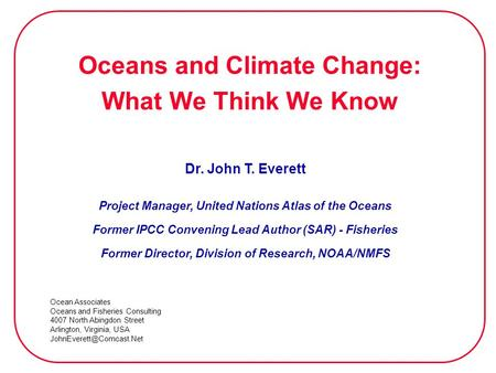 Oceans and Climate Change: What We Think We Know Dr. John T. Everett Project Manager, United Nations Atlas of the Oceans Former IPCC Convening Lead Author.