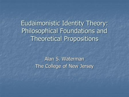Eudaimonistic Identity Theory: Philosophical Foundations and Theoretical Propositions Alan S. Waterman The College of New Jersey.