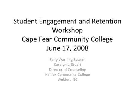 Student Engagement and Retention Workshop Cape Fear Community College June 17, 2008 Early Warning System Carolyn L. Stuart Director of Counseling Halifax.