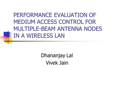 PERFORMANCE EVALUATION OF MEDIUM ACCESS CONTROL FOR MULTIPLE-BEAM ANTENNA NODES IN A WIRELESS LAN Dhananjay Lal Vivek Jain.