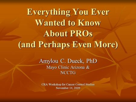 Everything You Ever Wanted to Know About PROs (and Perhaps Even More) Amylou C. Dueck, PhD Mayo Clinic Arizona & NCCTG CRA Workshop for Cancer Control.