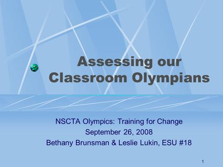1 Assessing our Classroom Olympians NSCTA Olympics: Training for Change September 26, 2008 Bethany Brunsman & Leslie Lukin, ESU #18.