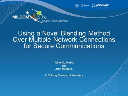 Using a Novel Blending Method Over Multiple Network Connections for Secure Communications Jaime C. Acosta and John Medrano U.S. Army Research Laboratory.