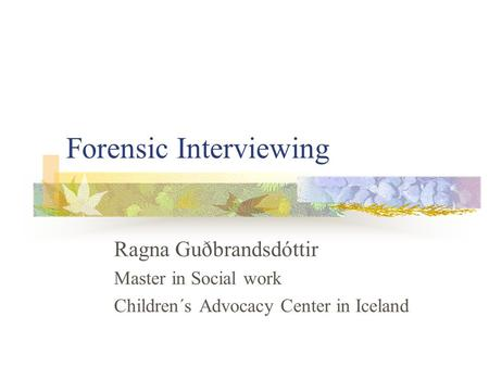 Forensic Interviewing Ragna Guðbrandsdóttir Master in Social work Children´s Advocacy Center in Iceland.