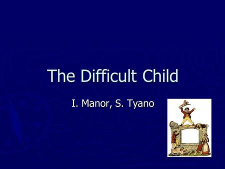 The Difficult Child I. Manor, S. Tyano. What is a difficult child A child who is difficult to live with A child who is difficult to live with It is a.