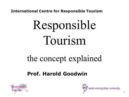 1 International Centre for Responsible Tourism Prof. Harold Goodwin Responsible Tourism the concept explained.