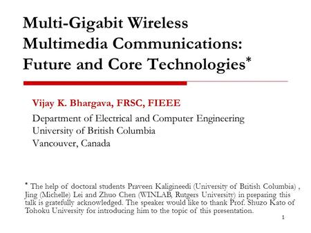 Multi-Gigabit Wireless Multimedia Communications: Future and Core Technologies * Vijay K. Bhargava, FRSC, FIEEE Department of Electrical and Computer Engineering.