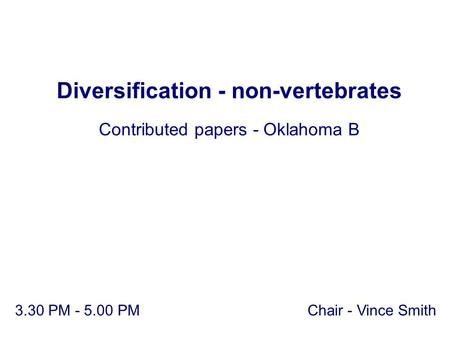 Chair - Vince Smith Diversification - non-vertebrates Contributed papers - Oklahoma B 3.30 PM - 5.00 PM.