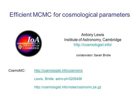 Efficient MCMC for cosmological parameters Antony Lewis Institute of Astronomy, Cambridge  collaborator: Sarah Bridle CosmoMC:http://cosmologist.info/cosmomc.
