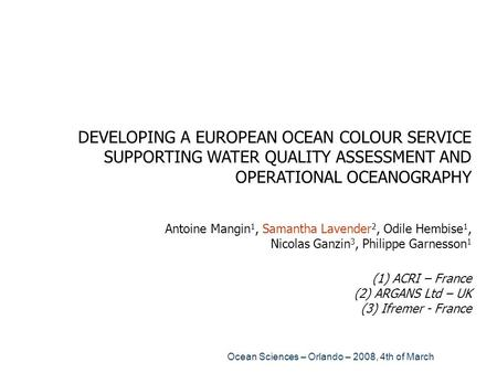 DEVELOPING A EUROPEAN OCEAN COLOUR SERVICE SUPPORTING WATER QUALITY ASSESSMENT AND OPERATIONAL OCEANOGRAPHY Antoine Mangin1, Samantha Lavender2, Odile.