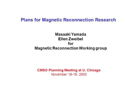 Plans for Magnetic Reconnection Research Masaaki Yamada Ellen Zweibel for Magnetic Reconnection Working group CMSO Planning Meeting at U. Chicago November.