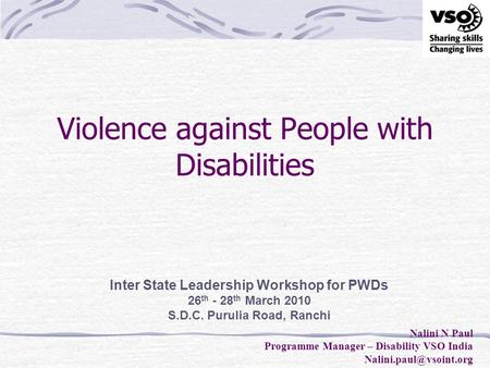 Violence against People with Disabilities Inter State Leadership Workshop for PWDs 26 th - 28 th March 2010 S.D.C. Purulia Road, Ranchi Nalini N Paul Programme.