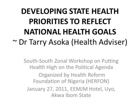 DEVELOPING STATE HEALTH PRIORITIES TO REFLECT NATIONAL HEALTH GOALS ~ Dr Tarry Asoka (Health Adviser) South-South Zonal Workshop on Putting Health High.