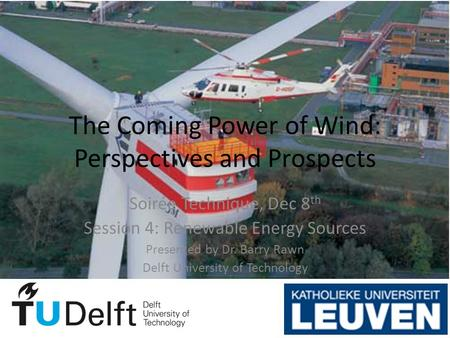 The Coming Power of Wind: Perspectives and Prospects Soirée Technique, Dec 8 th Session 4: Renewable Energy Sources Presented by Dr. Barry Rawn Delft University.