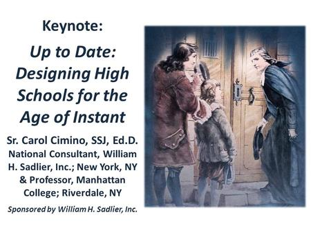Keynote: Up to Date: Designing High Schools for the Age of Instant Sr. Carol Cimino, SSJ, Ed.D. National Consultant, William H. Sadlier, Inc.; New York,