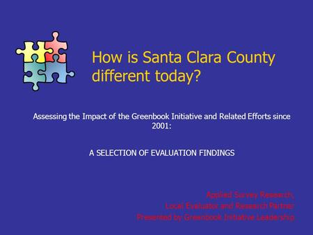 How is Santa Clara County different today? Assessing the Impact of the Greenbook Initiative and Related Efforts since 2001: A SELECTION OF EVALUATION FINDINGS.
